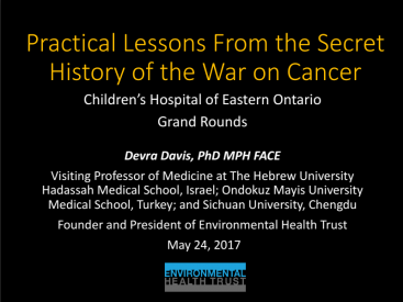 "Dr. Davis Presentation to Children's Hospital of Eastern Ontario, Grand Rounds – ""Practical Lessons from the Secret History of the War on Cancer"" May 24, 2017"